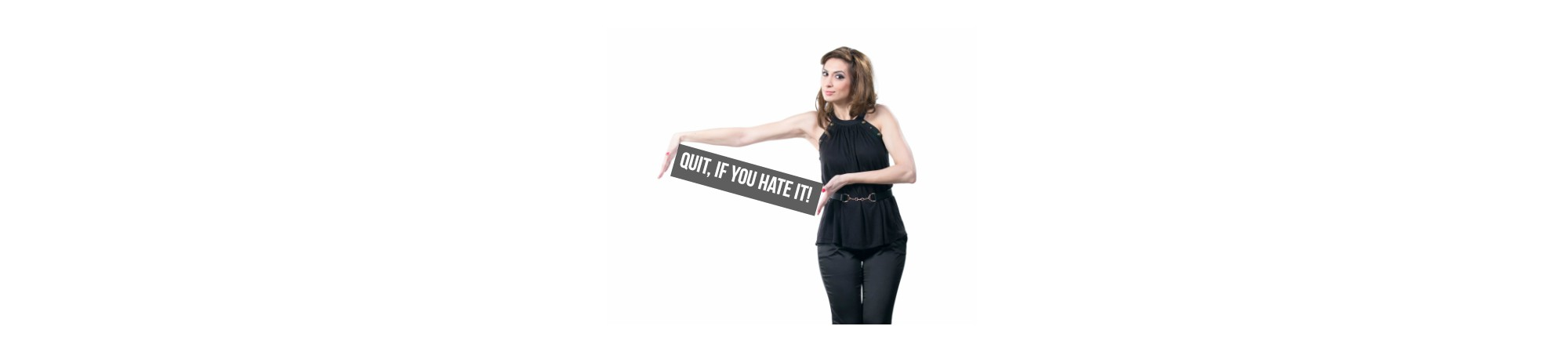 Quit, if you hate it